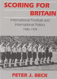 Scoring for Britain: International Football and International Politics, 1900-1939