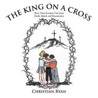 The King on a Cross: Three Time-Travelers Visit Jesus' Death, Burial, and Resurrection