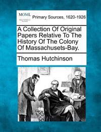 A Collection of Original Papers Relative to the History of the Colony of Massachusets-Bay.