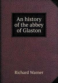 An History of the Abbey of Glaston