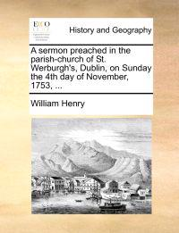 A Sermon Preached in the Parish-Church of St. Werburgh's, Dublin, on Sunday the 4th Day of November, 1753, ...