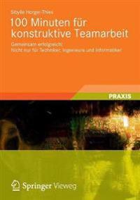 100 Minuten Für Konstruktive Teamarbeit: Gemeinsam Erfolgreich! Nicht Nur Für Techniker, Ingenieure Und Informatiker