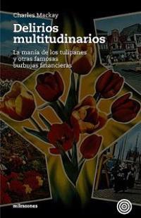 Delirios Multitudinarios: La Mania de Los Tulipanes y Otras Famosas Burbujas Financieras