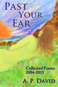 Past Your Ear: Collected Poems, 2004-11
