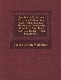 Der Mann Zu Seinen Finstern Zeiten, Wie Man Itzt Einen Bey Unsern Aufgeklärten Brauchte: Eine Rede Auf Den Heiligen Abt Bernardus...