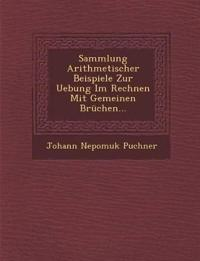 Sammlung Arithmetischer Beispiele Zur Uebung Im Rechnen Mit Gemeinen Brüchen...