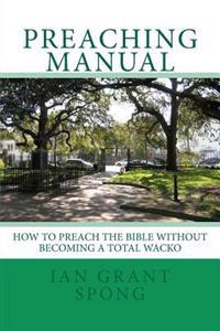 Preaching Manual: How to Preach the Bible Without Becoming a Total Wacko