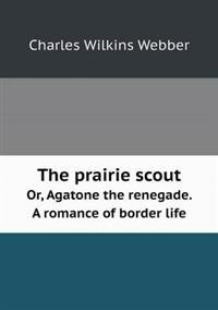 The Prairie Scout Or, Agatone the Renegade. a Romance of Border Life