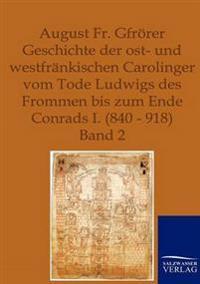 Geschichte Der Ost- Und Westfrankischen Carolinger Vom Tode Ludwigs Des Frommen Bis Zum Ende Conrads I. 840-918