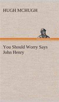 You Should Worry Says John Henry