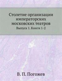 Stoletie Organizatsii Imperatorskih Moskovskih Teatrov Vypusk 1. Knigi 1-2