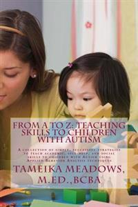 From A to Z: Teaching Skills to Children with Autism: A Collection of Simple, Successful Strategies to Teach Academic, Self-Help, a