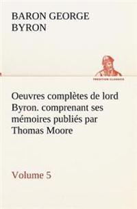 Oeuvres Completes de Lord Byron. Volume 5. Comprenant Ses Memoires Publies Par Thomas Moore