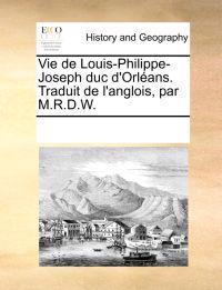 Vie de Louis-Philippe-Joseph Duc D'Orleans. Traduit de L'Anglois, Par M.R.D.W.