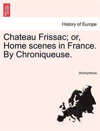 Chateau Frissac; Or, Home Scenes in France. by Chroniqueuse.