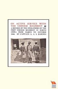 ON ACTIVE SERVICE WITH THE CHINESE REGIMENTA Record of the Operations of the First Chinese Regiment in North China from March to October 1900