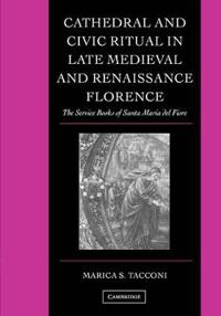 Cathedral And Civic Ritual In Late Medieval And Renaissance Florence