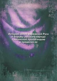 Istoriya Zemli Varyazhskoj Rusi I Bor'by Russkogo Naroda S Latinskoj Propagandoyu V Predelah Ee