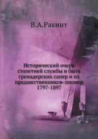 Istoricheskij Ocherk Stoletnej Sluzhby I Byta Grenaderskih Saper I Ih Predshestvennikov-Pioner 1797-1897