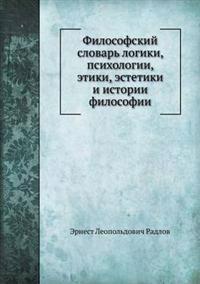 Filosofskij Slovar' Logiki, Psihologii, Etiki, Estetiki I Istorii Filosofii