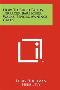 How to Build Patios, Terraces, Barbecues, Walks, Fences, Awnings, Gates