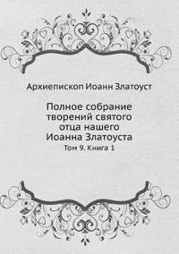Polnoe Sobranie Tvorenij Svyatogo Ottsa Nashego Ioanna Zlatousta Tom 9. Kniga 1