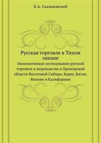 Russkaya Torgovlya V Tihom Okeane Ekonomicheskoe Issledovanie Russkoj Torgovli I Morehodstva V Primorskoj Oblasti Vostochnoj Sibiri, Koree, Kitae, Yaponii I Kalifornii