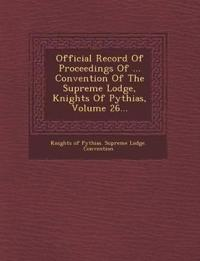 Official Record of Proceedings of ... Convention of the Supreme Lodge, Knights of Pythias, Volume 26...