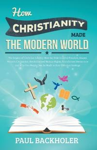 How Christianity Made the Modern World - the Legacy of Christian Liberty