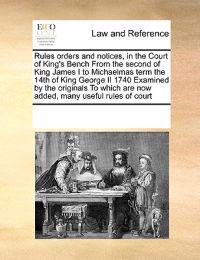 Rules Orders and Notices, in the Court of King's Bench from the Second of King James I to Michaelmas Term the 14th of King George II 1740 Examined by the Originals to Which Are Now Added, Many Useful Rules of Court