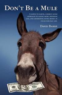 Don't Be a Mule: A Down-To-Earth, Common-Sense Approach to Saving More, Spending Less, and Generating Extra Money in Your Everyday Life