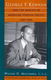 George F. Kennan and the Making of American Foreign Policy, 1947-1950