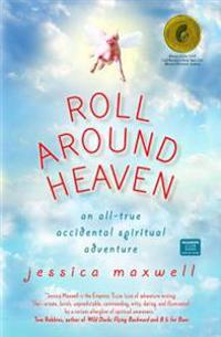 Roll Around Heaven: An All-True Accidental Spiritual Adventure