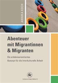 Abenteuer Mit Migrantinnen Und Migranten: Ein Erlebnisorientiertes Konzept Fur Die Interkulturelle Arbeit
