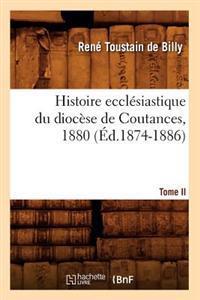Histoire Eccl�siastique Du Dioc�se de Coutances. Tome II, 1880 (�d.1874-1886)
