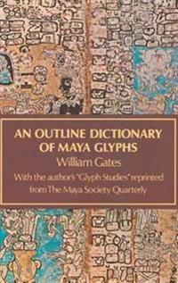 Outline Dictionary of Maya Glyphs, With a Concordance and Analysis of Their Relationships...Reprint of the 1931 Ed Pub by Johns Hopkins Univ Pr