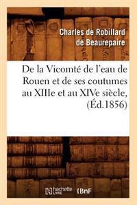 de la Vicomte de L'Eau de Rouen Et de Ses Coutumes Au Xiiie Et Au Xive Siecle, (Ed.1856)
