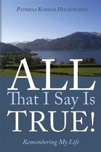 All That I Say Is True! Remembering My Life: A Memoir