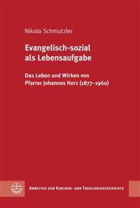 Evangelisch-Sozial ALS Lebensaufgabe: Das Leben Und Wirken Von Pfarrer Johannes Herz (1877-1960)