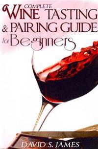Complete Wine Tasting and Pairing Guide for Beginners: Discover How to Taste, Select and Pair Wine with Food and Become an Expert Sommelier Over the W