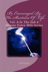 Be Encouraged by the Shortness of Life: Vol. 8 in the Sub 4 Minute Extra Mile Series