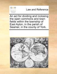An ACT for Dividing and Inclosing the Open Commons and Town Fields Within the Township of East Ayton, in the Parish of Seamer, in the County of York.