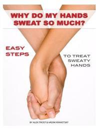 Why Do My Hands Sweat So Much: Easy Steps to Treat Sweaty Hands