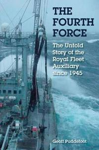 The Fourth Force: The Untold Story of the Royal Fleet Auxiliary Since 1945