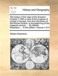 The History of the Reign of the Emperor Charles V. with a View of the Progress of Society in Europe, from the Subversion of the Roman Empire to the Beginning of the Sixteenth Century. ... by William Robertson, ... a New Edition. .. Volume 1 of 4