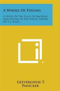 A Whole of Feeling: A Study of the Place of Emotion and Feeling in the Poetic Theory of T. S. Eliot