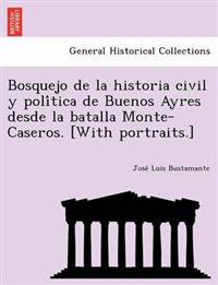 Bosquejo de La Historia Civil y Poli Tica de Buenos Ayres Desde La Batalla Monte-Caseros. [With Portraits.]