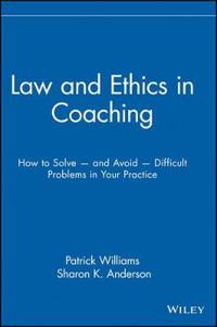 Law & Ethics in Coaching: How to Solve and Avoid Difficult Problems in Your Practice