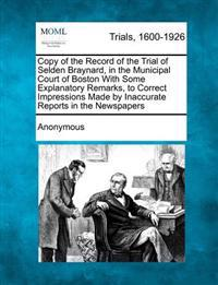 Copy of the Record of the Trial of Selden Braynard, in the Municipal Court of Boston with Some Explanatory Remarks, to Correct Impressions Made by Inaccurate Reports in the Newspapers