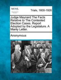 Judge Maynard the Facts Relative to the Contested Election Cases. Report Adopted by the Legislature. a Manly Letter.